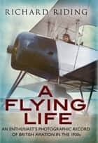 A Flying Life - An Enthusiast's Photographic Record of British Aviation in the 1930s ebook by Richard Riding