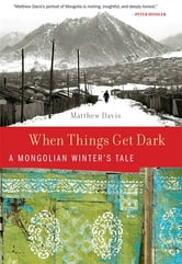 When Things Get Dark - A Mongolian Winter's Tale ebook by Matthew Davis