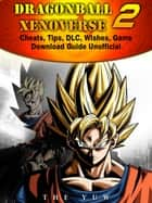 Dragonball Xenoverse 2 Cheats, Tips, DLC, Wishes, Game Download Guide Unofficial ebook by The Yuw