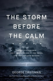 The Storm Before the Calm - America's discord, the coming crisis of the 2020s, and the triumph beyond ebook by George Friedman