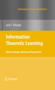 Information Theoretic Learning - Renyi's Entropy and Kernel Perspectives ebook by Jose C. Principe