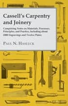 Cassell's Carpentry and Joinery - Comprising Notes on Materials, Processes, Principles, and Practice, Including about 1800 Engravings and Twelve Plates ebook by Paul N. Hasluck