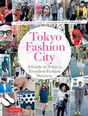 Tokyo Fashion City - A Detailed Guide to Tokyo's Trendiest Fashion Districts ebook by Philomena Keet,Yuri Manabe