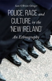 Police, Race and Culture in the 'new Ireland' - An Ethnography ebook by Sam O'Brien-Olinger