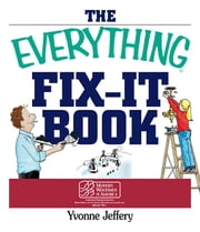 The Everything Fix-It Book: From Clogged Drains and Gutters, to Leaky Faucets and Toilets--All You Need to Get the Job Done ebook by Jeffery, Yvonne