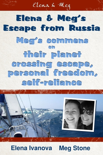 Elena & Meg's escape from Russia - Meg's comments on: their planet crossing escape, personal freedom, self-reliance ebook by Elena Ivanova,Morgan Stone