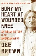 Bury My Heart at Wounded Knee: An Indian History of the American West - An Indian History of the American West ebook by