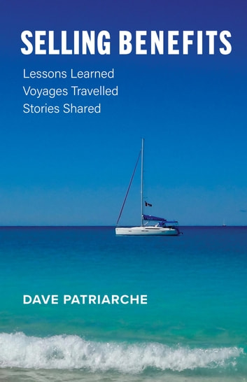 Selling Benefits - Lessons Learned, Voyages Travelled, Stories Shared ebook by Dave Patriarche