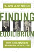 Finding Equilibrium - Arrow, Debreu, McKenzie and the Problem of Scientific Credit ebook by Till Düppe, E. Roy Weintraub