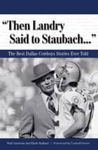 """Then Landry Said to Staubach. . ."" - The Best Dallas Cowboys Stories Ever Told eBook by Walt Garrison, Mark Stallard, Cornell Green"