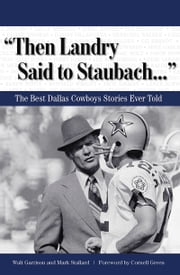 """Then Landry Said to Staubach. . ."" - The Best Dallas Cowboys Stories Ever Told ebook by Walt Garrison,Mark Stallard,Cornell Green"