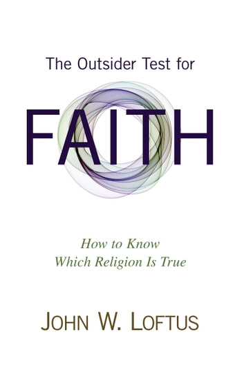 The Outsider Test for Faith - How to Know Which Religion Is True ebook by John W. Loftus
