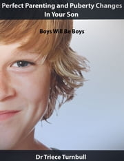 Perfect Parenting and Puberty Changes In Your Son: Boys Will Be Boys ebook by Dr Triece Turnbull