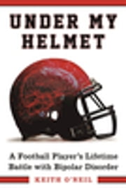 Under My Helmet - A Football Player's Lifelong Battle with Bipolar Disorder ebook by Keith O'Neil, Andrew Postman, Tony Dungy