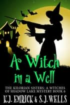 A Witch in a Well - The Kilorian Sisters: A Witches of Shadow Lake Mystery, #6 ebook by K.J. Emrick, S.J. Wells
