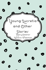 Young Lucretia and Other Stories ebook by Mary Eleanor Wilkins Freeman
