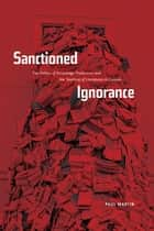 Sanctioned Ignorance - The Politics of Knowledge Production and the Teaching of the Literatures of Canada ebook by Paul Martin