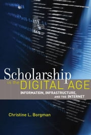 Scholarship in the Digital Age - Information, Infrastructure, and the Internet ebook by Christine L. Borgman