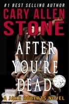 After You're Dead - A Jake Roberts Novel, Book 5 ebook by Cary Allen Stone