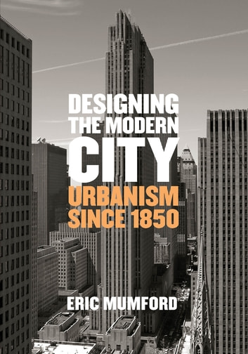 Designing the Modern City - Urbanism Since 1850 eBook by Eric Mumford