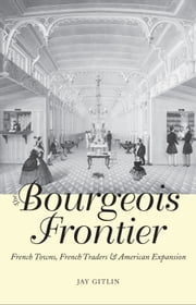 The Bourgeois Frontier - French Towns, French Traders, and American Expansion ebook by Jay Gitlin