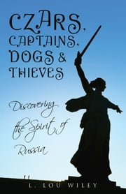 Czars, Captains, Dogs, and Thieves - Discovering the Spirit of Russia ebook by L. Lou Wiley
