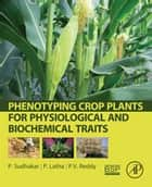 Phenotyping Crop Plants for Physiological and Biochemical Traits ebook by P. Sudhakar,P. Latha,PV Reddy