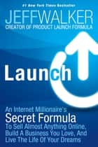 Launch - An Internet Millionaire's Secret Formula To Sell Almost Anything Online, Build A Business You Love, And Live The Life Of Your Dreams 電子書 by Jeff Walker