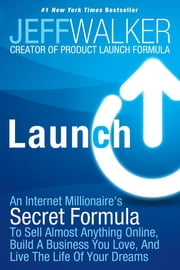 Launch - An Internet Millionaire's Secret Formula To Sell Almost Anything Online, Build A Business You Love, And Live The Life Of Your Dreams eBook by Jeff Walker