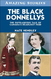 The Black Donnellys - The Outrageous Tale of Canada's Deadliest Feud ebook by Nate Hendley