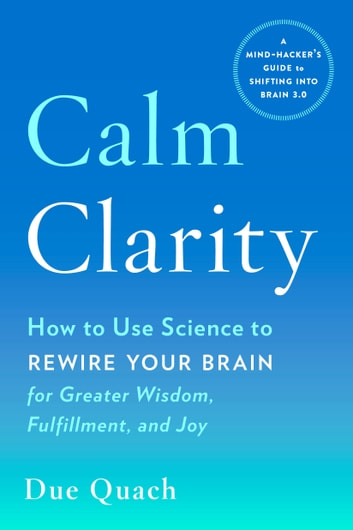 Calm Clarity - How to Use Science to Rewire Your Brain for Greater Wisdom, Fulfillment, and Joy ebook by Due Quach