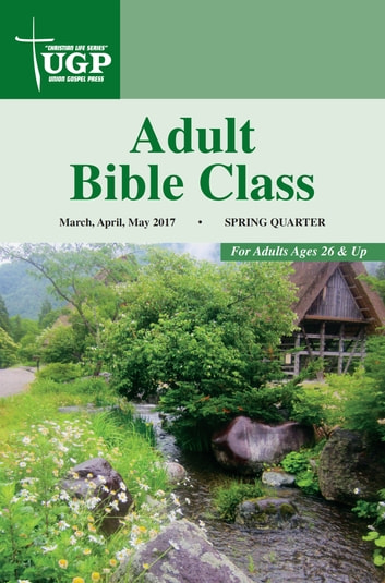 Adult Bible Class - Spring Quarter 2017 March, April, May 2017 ebook by Union Gospel Press