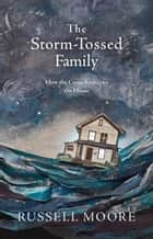 The Storm-Tossed Family - How the Cross Reshapes the Home ebook by Russell D. Moore