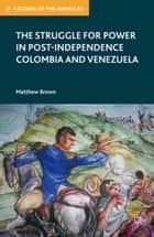 The Struggle for Power in Post-Independence Colombia and Venezuela ebook by M. Brown