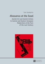 Ahasuerus at the Easel - Jewish Art and Jewish Artists in Central and Eastern European Modernism at the Turn of the Last Century ebook by Tom Sandqvist