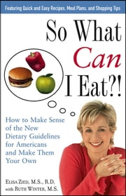 So What Can I Eat! - How to Make Sense of the New Dietary Guidelines for Americans and Make Them Your Own ebook by Elisa Zied,Ruth Winter