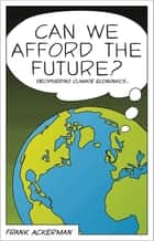 Can We Afford the Future? - The Economics of a Warming World ebook by Kevin P. Gallagher, Ha-Joon Chang, Ha-Joon Chang,...