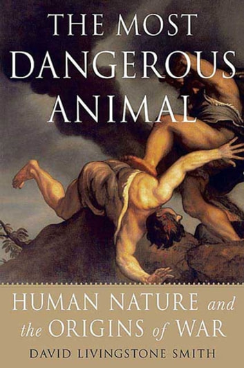 The Most Dangerous Animal - Human Nature and the Origins of War eBook by David Livingstone Smith