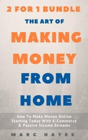 The Art Of Making Money From Home (2 for 1 Bundle): How To Make Money Online Starting Today With E-Commerce & Passive Income Streams