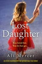 Lost Daughter - An utterly heartbreaking and unforgettable page-turner 電子書籍 by Ali Mercer