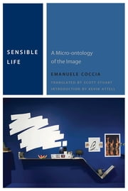 Sensible Life - A Micro-ontology of the Image ebook by Emanuele Coccia,Scott Alan Stuart,Kevin Attell