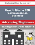 How to Start a B2B Communication Business (Beginners Guide) - How to Start a B2B Communication Business (Beginners Guide) ebook by Shemeka Brandenburg