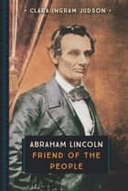 Abraham Lincoln - Friend of the People ebook by Clara Ingram Judson