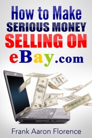 eBay the Easy Way: How to Make Serious Money Selling on eBay.com ebook by Frank Aaron Florence