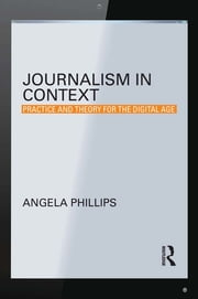 Journalism in Context - Practice and Theory for the Digital Age ebook by Angela Phillips