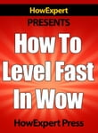 How To Level Fast In WoW: Your Step-By-Step Guide To Leveling Your World of Warcraft Characters Fast From 1 to 85 Quickly, Easily, & Affordably