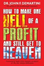 How To Make One Hell Of A Profit and Still Get In To Heaven eBook by John F. Demartini, Dr.