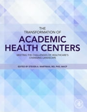 The Transformation of Academic Health Centers - Meeting the Challenges of Healthcare's Changing Landscape ebook by Steven Wartman