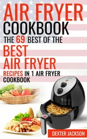 Air Fryer Cookbook: The 69 Best of the Best Air Fryer Recipes in 1 Cookbook ebook by Dexter Jackson