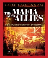The Mafia and the Allies - Sicily 1943 and the Return of the Mafia ebook by Ezio Costanzo
